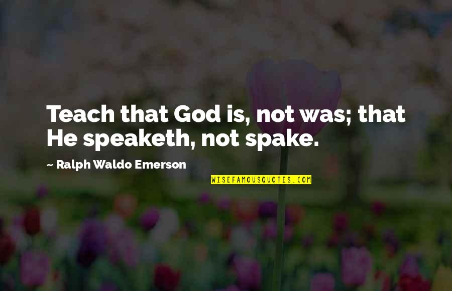 Humildade Quotes By Ralph Waldo Emerson: Teach that God is, not was; that He