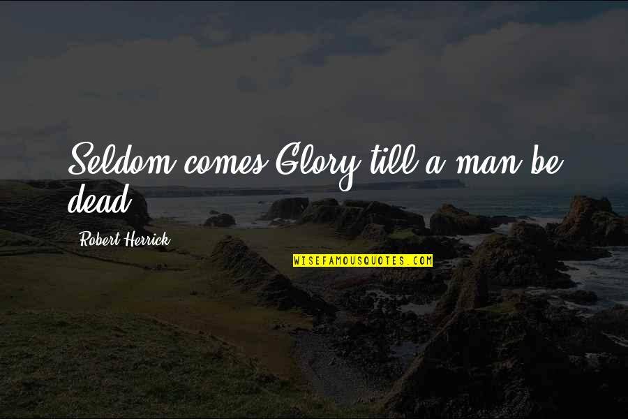 Humildade Quotes By Robert Herrick: Seldom comes Glory till a man be dead.
