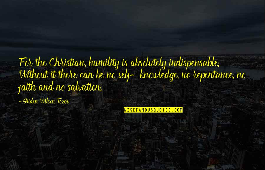 Humility Christian Quotes By Aiden Wilson Tozer: For the Christian, humility is absolutely indispensable. Without