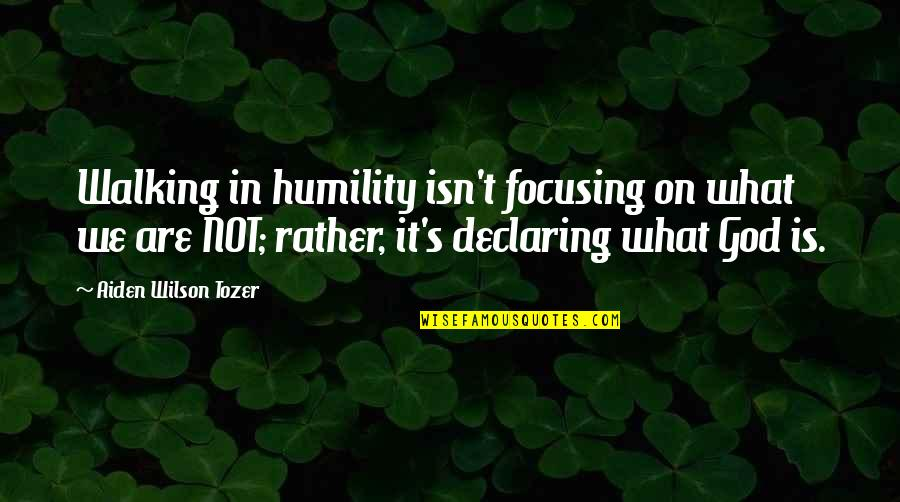 Humility Christian Quotes By Aiden Wilson Tozer: Walking in humility isn't focusing on what we