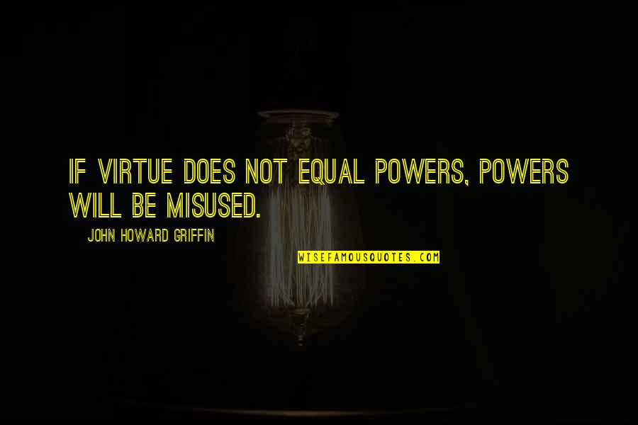 Humility In Leadership Quotes By John Howard Griffin: If virtue does not equal powers, powers will