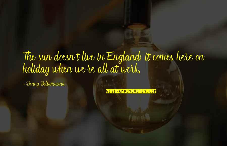 Humor At Work Quotes By Benny Bellamacina: The sun doesn't live in England; it comes