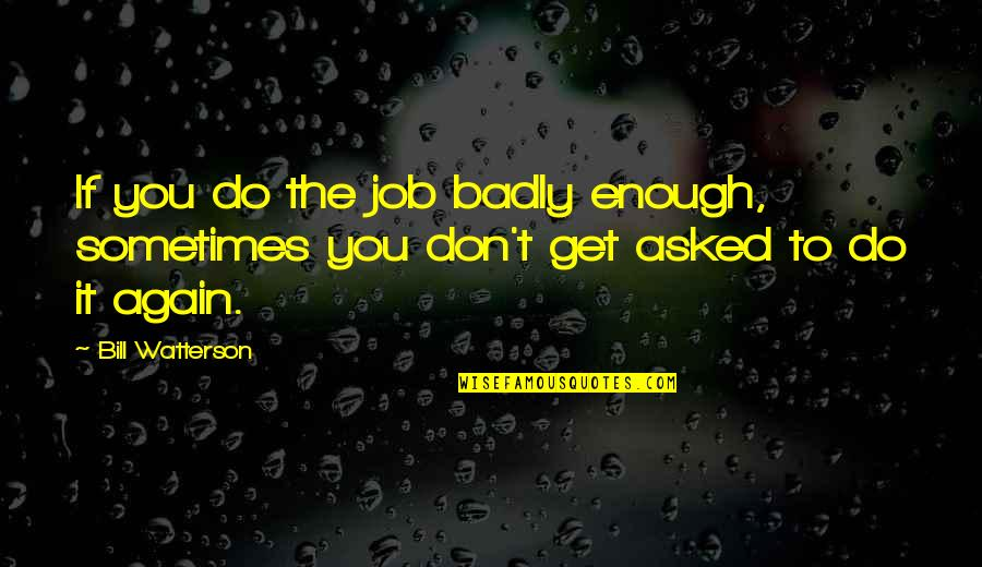 Humor At Work Quotes By Bill Watterson: If you do the job badly enough, sometimes