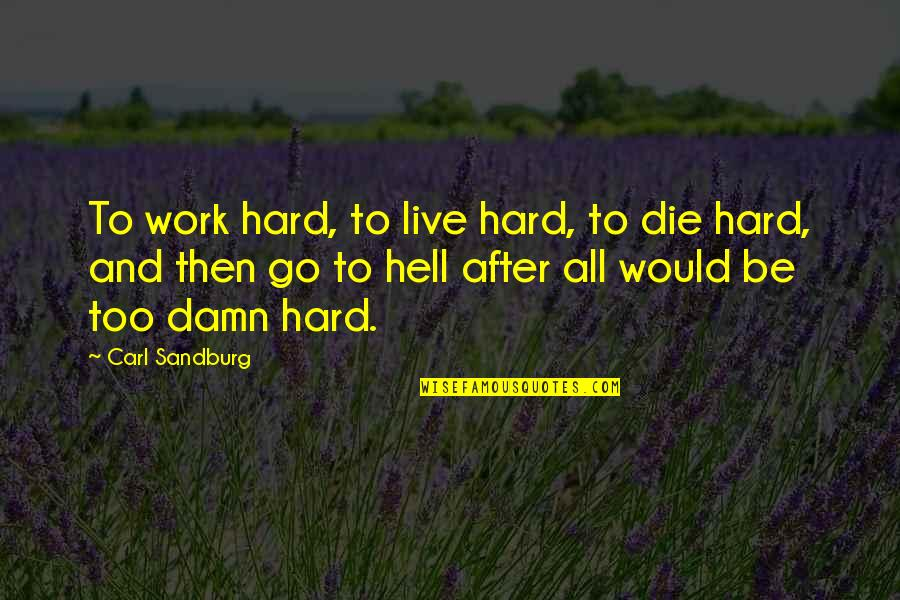 Humor At Work Quotes By Carl Sandburg: To work hard, to live hard, to die