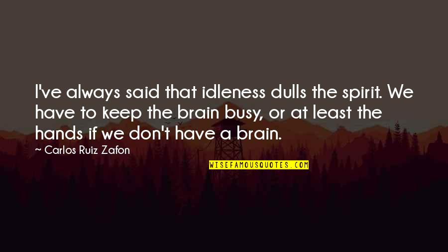 Humor At Work Quotes By Carlos Ruiz Zafon: I've always said that idleness dulls the spirit.