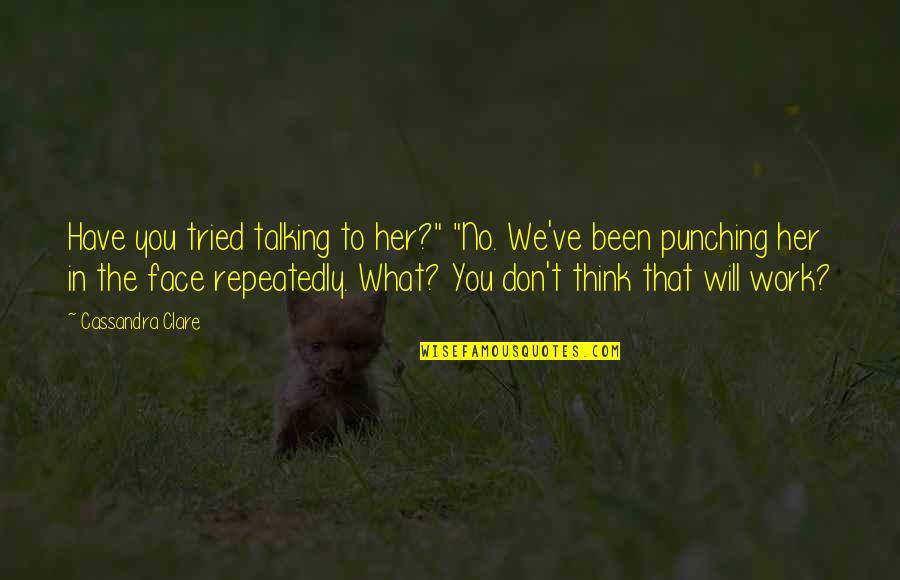 """Humor At Work Quotes By Cassandra Clare: Have you tried talking to her?"""" """"No. We've"""