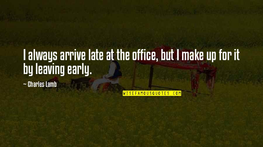 Humor At Work Quotes By Charles Lamb: I always arrive late at the office, but