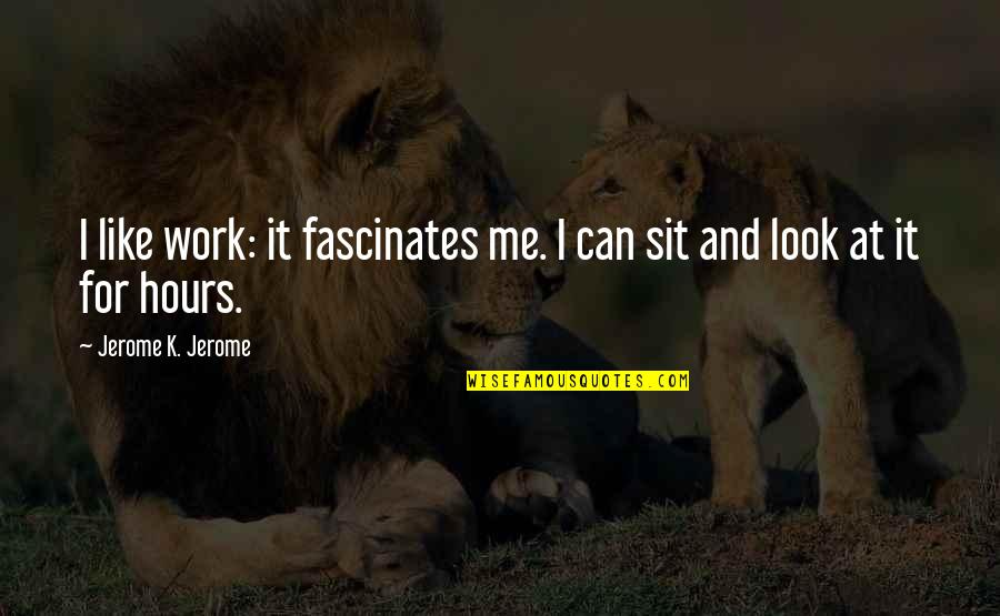 Humor At Work Quotes By Jerome K. Jerome: I like work: it fascinates me. I can