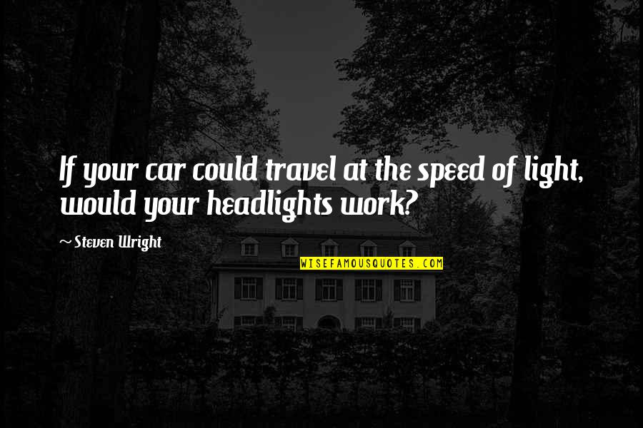 Humor At Work Quotes By Steven Wright: If your car could travel at the speed