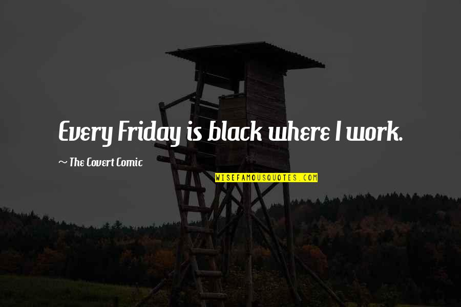 Humor At Work Quotes By The Covert Comic: Every Friday is black where I work.