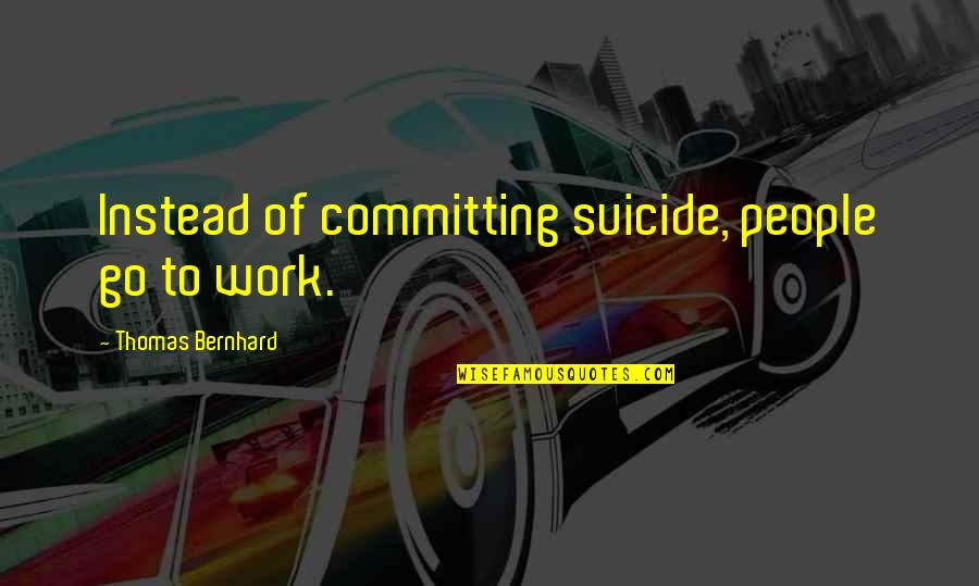 Humor At Work Quotes By Thomas Bernhard: Instead of committing suicide, people go to work.