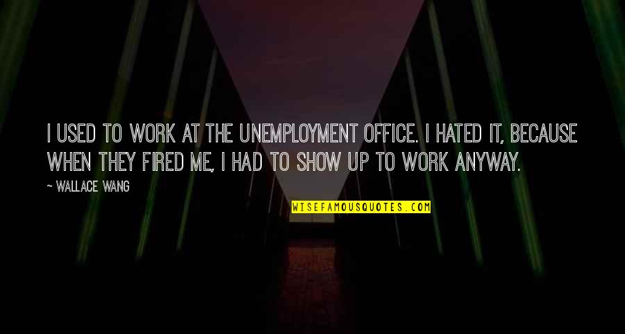 Humor At Work Quotes By Wallace Wang: I used to work at the unemployment office.