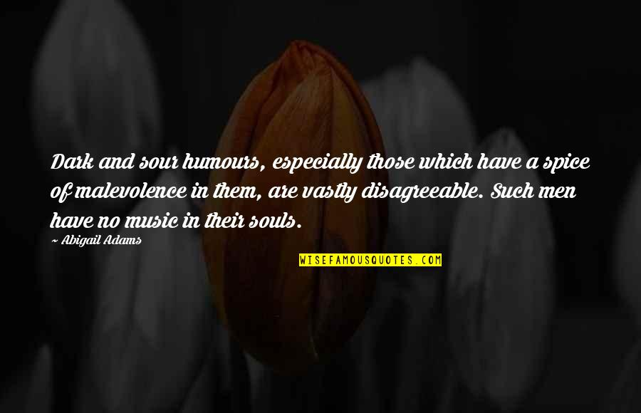 Humours Quotes By Abigail Adams: Dark and sour humours, especially those which have