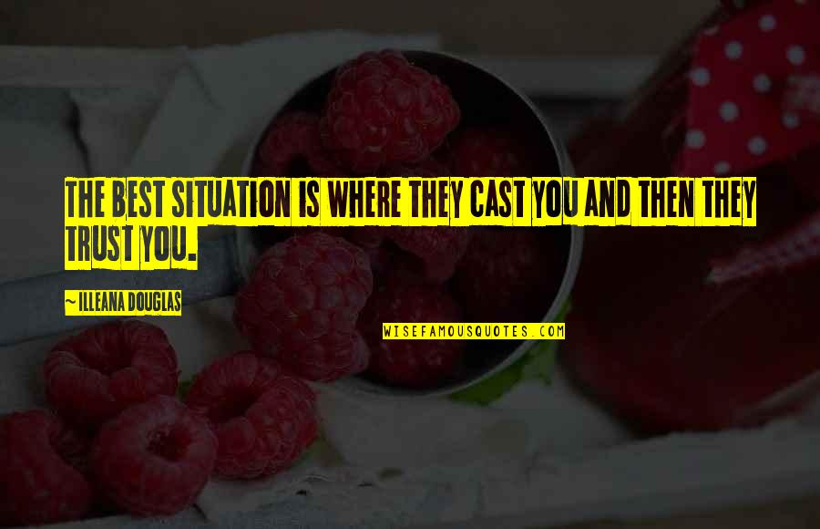 Humours Quotes By Illeana Douglas: The best situation is where they cast you