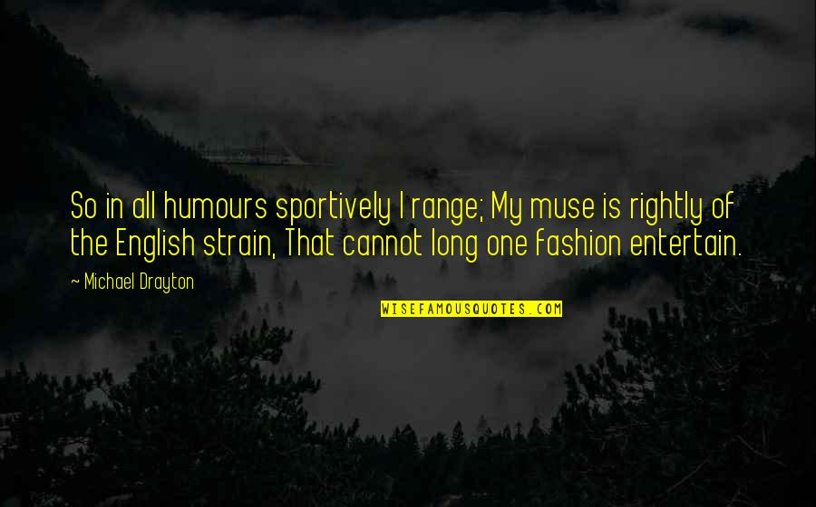 Humours Quotes By Michael Drayton: So in all humours sportively I range; My