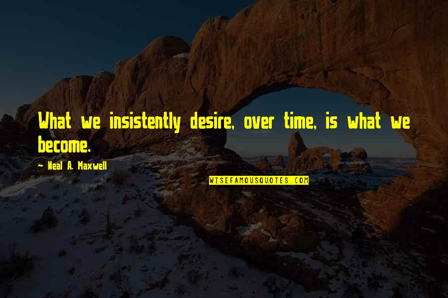 Humours Quotes By Neal A. Maxwell: What we insistently desire, over time, is what