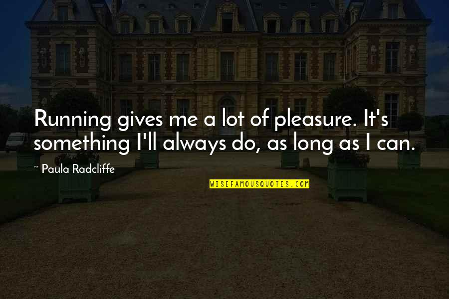 Humours Quotes By Paula Radcliffe: Running gives me a lot of pleasure. It's