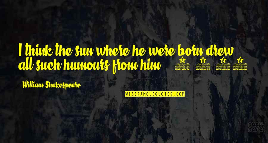 Humours Quotes By William Shakespeare: I think the sun where he were born