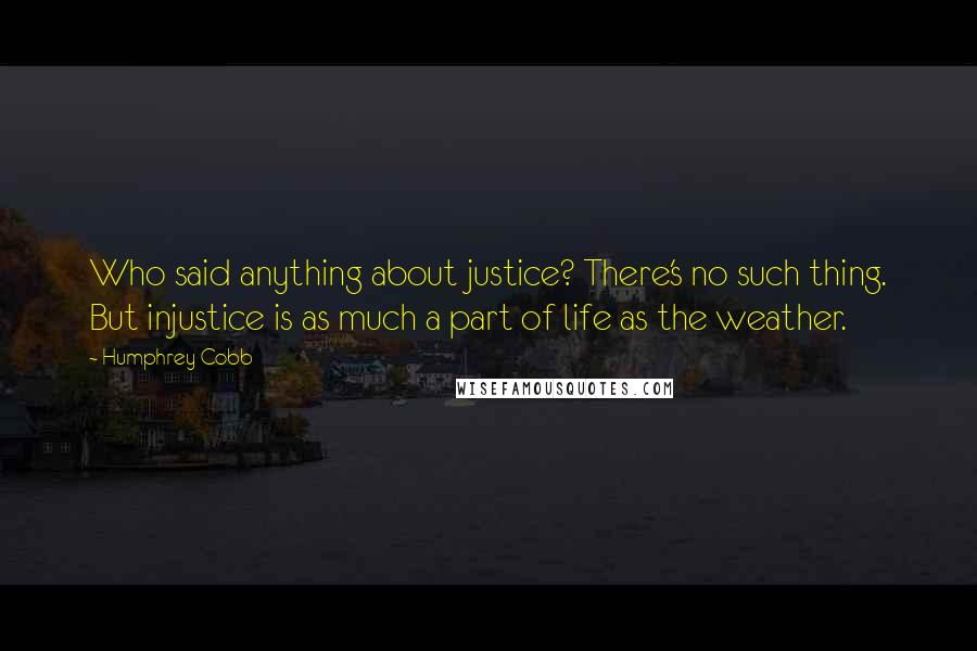 Humphrey Cobb quotes: Who said anything about justice? There's no such thing. But injustice is as much a part of life as the weather.