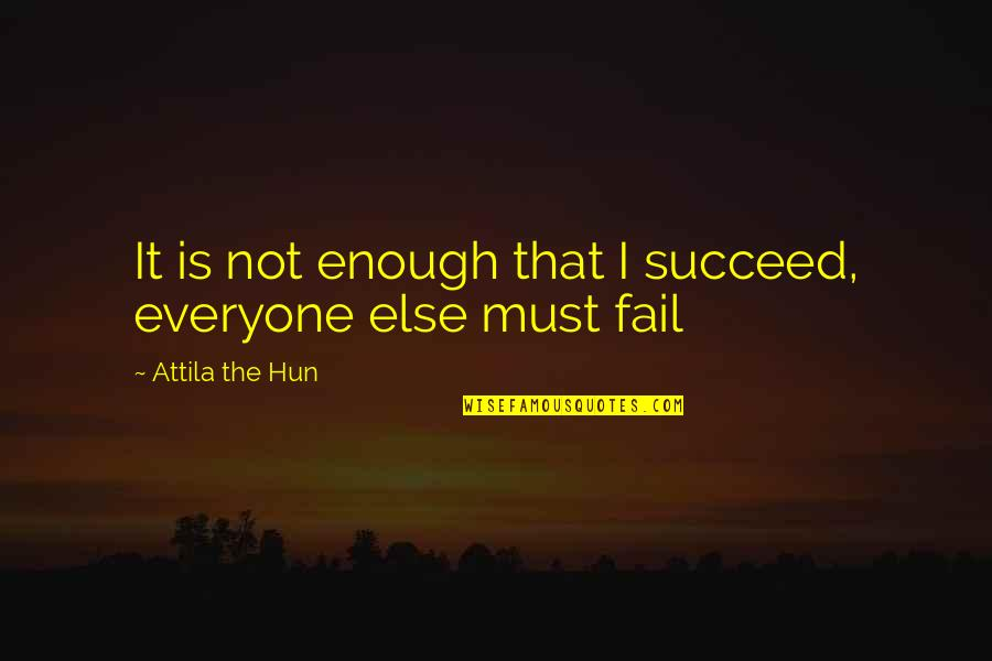 Hun'erd'n'fifty Quotes By Attila The Hun: It is not enough that I succeed, everyone