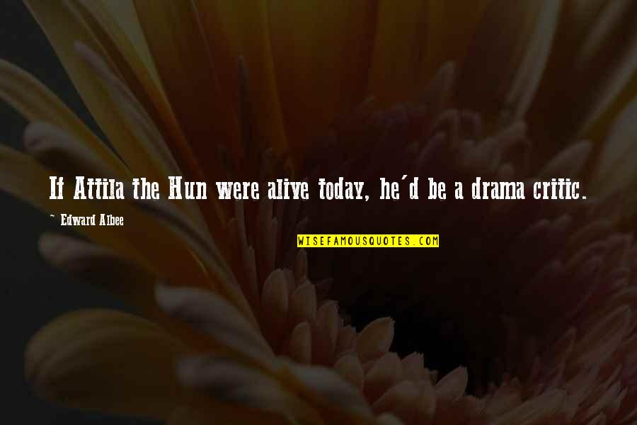 Hun'erd'n'fifty Quotes By Edward Albee: If Attila the Hun were alive today, he'd