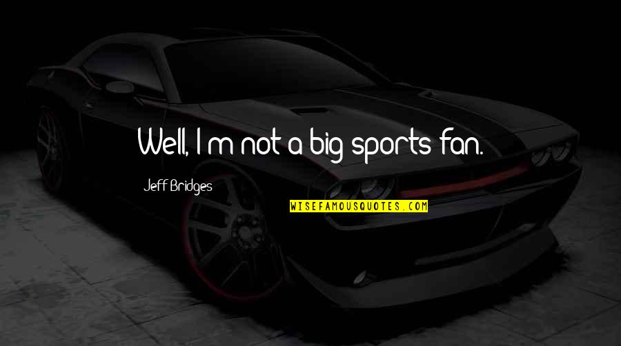Hunger Games Bloodbath Quotes By Jeff Bridges: Well, I'm not a big sports fan.