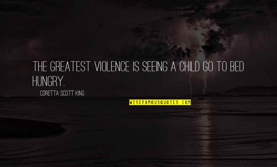 Hungry Child Quotes By Coretta Scott King: The greatest violence is seeing a child go