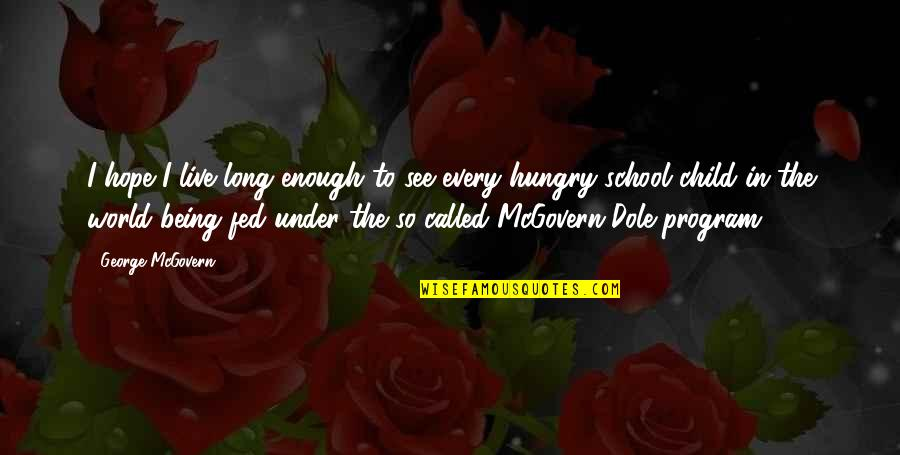 Hungry Child Quotes By George McGovern: I hope I live long enough to see