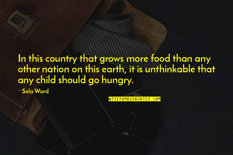 Hungry Child Quotes By Sela Ward: In this country that grows more food than
