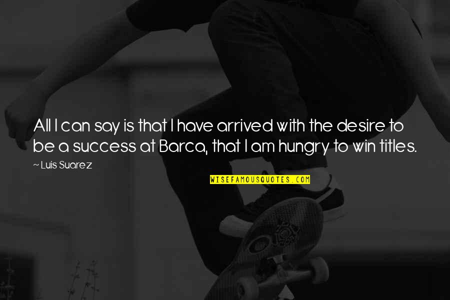 Hungry For Success Quotes By Luis Suarez: All I can say is that I have