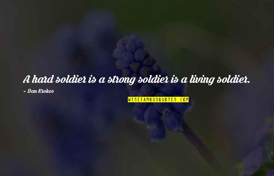 Huntedknow Quotes By Dan Krokos: A hard soldier is a strong soldier is