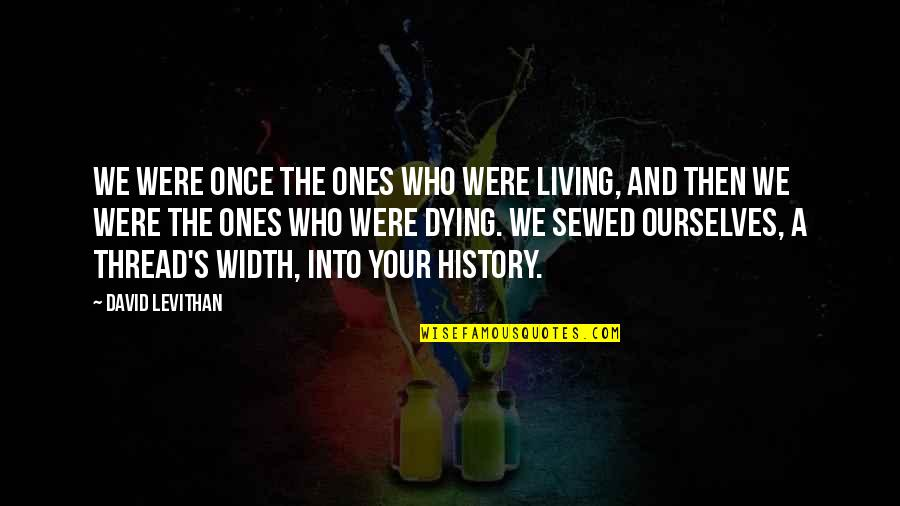 Huntedknow Quotes By David Levithan: We were once the ones who were living,