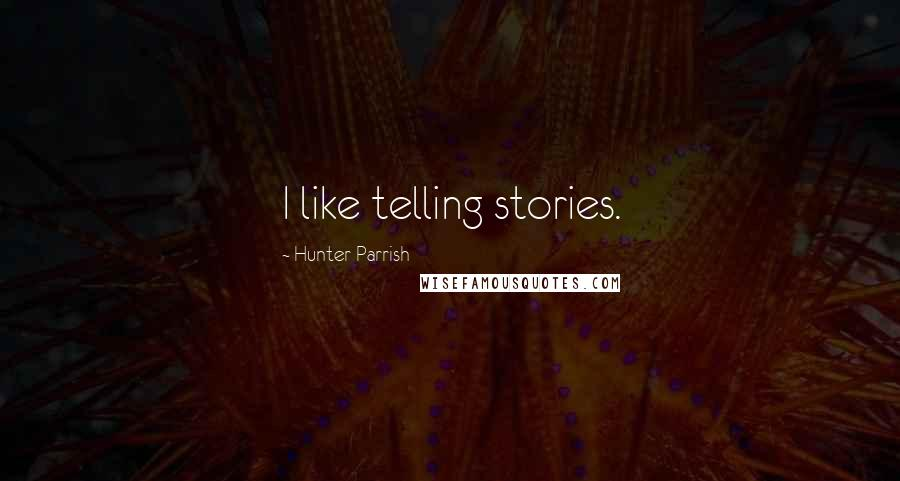 Hunter Parrish quotes: I like telling stories.