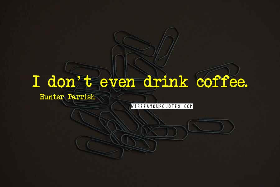 Hunter Parrish quotes: I don't even drink coffee.