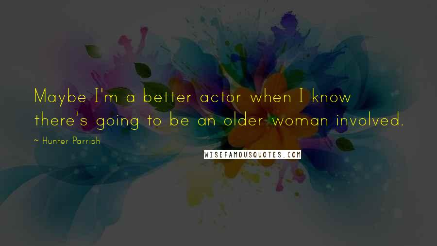Hunter Parrish quotes: Maybe I'm a better actor when I know there's going to be an older woman involved.