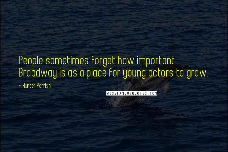 Hunter Parrish quotes: People sometimes forget how important Broadway is as a place for young actors to grow.