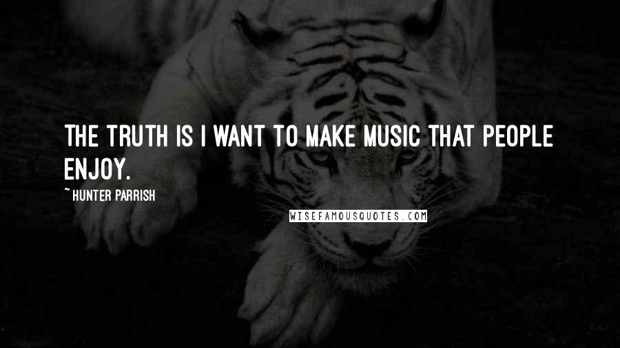 Hunter Parrish quotes: The truth is I want to make music that people enjoy.