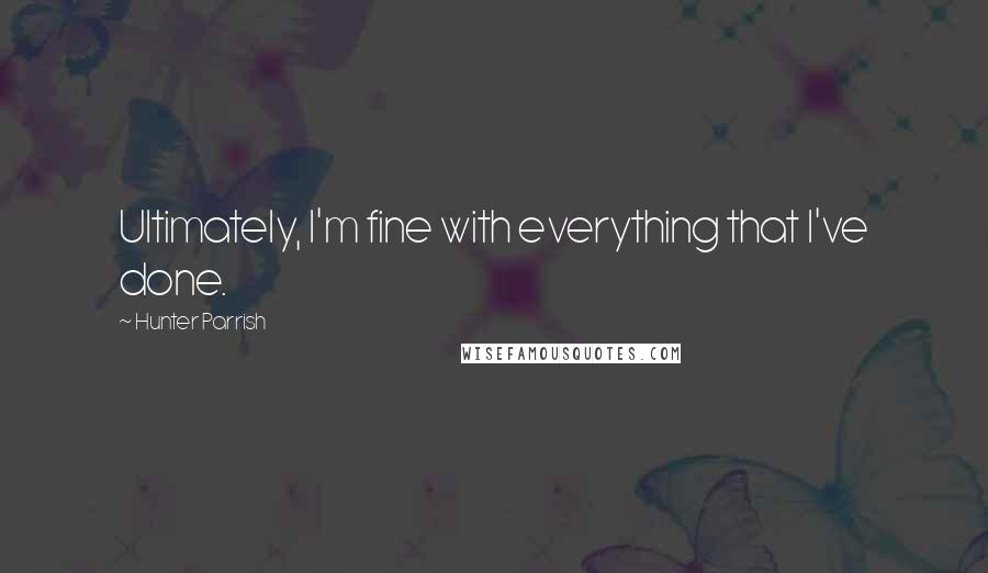 Hunter Parrish quotes: Ultimately, I'm fine with everything that I've done.