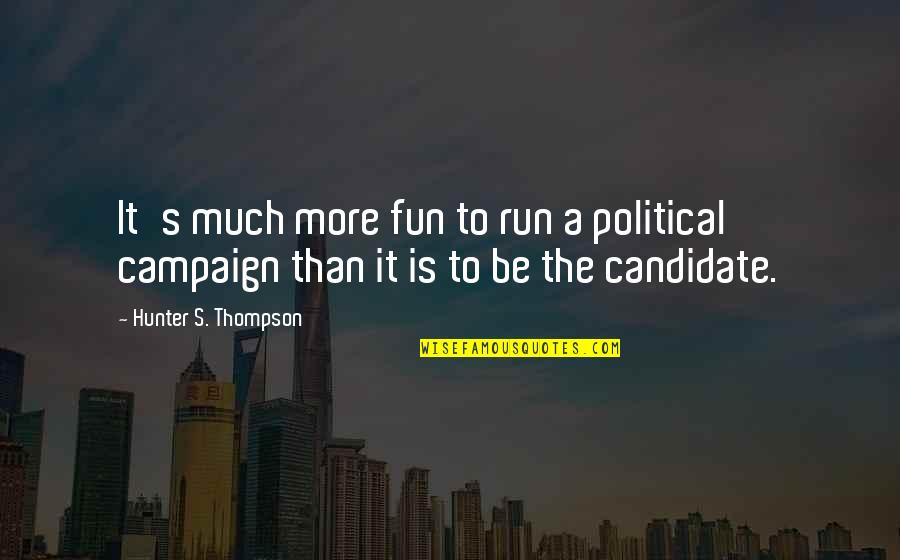 Hunter S Thompson Political Quotes By Hunter S. Thompson: It's much more fun to run a political