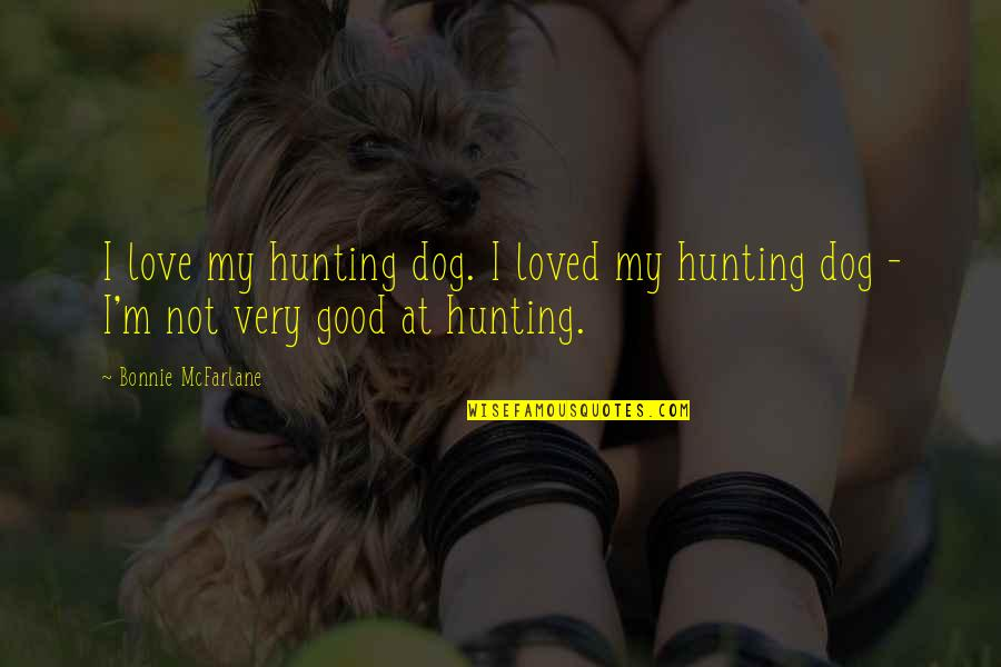 Hunting Dog Quotes By Bonnie McFarlane: I love my hunting dog. I loved my