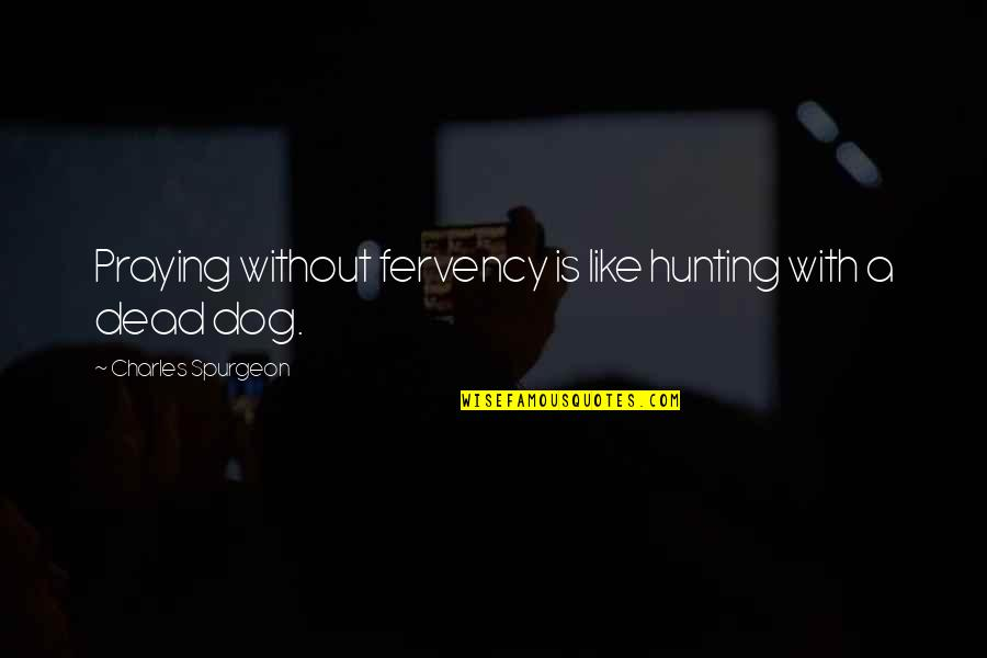 Hunting Dog Quotes By Charles Spurgeon: Praying without fervency is like hunting with a