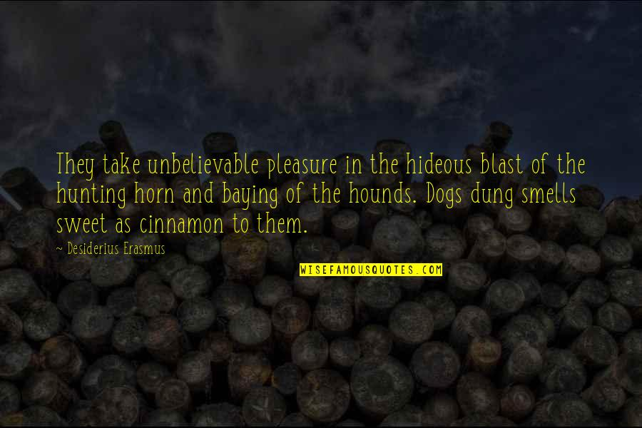 Hunting Dog Quotes By Desiderius Erasmus: They take unbelievable pleasure in the hideous blast