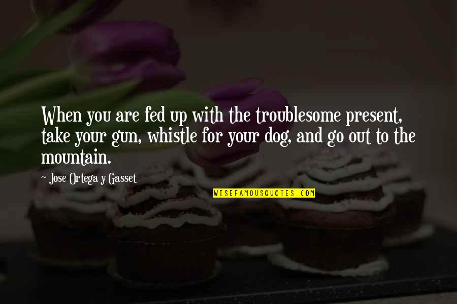 Hunting Dog Quotes By Jose Ortega Y Gasset: When you are fed up with the troublesome