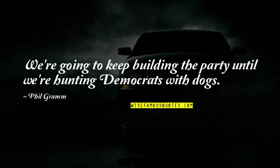 Hunting Dog Quotes By Phil Gramm: We're going to keep building the party until