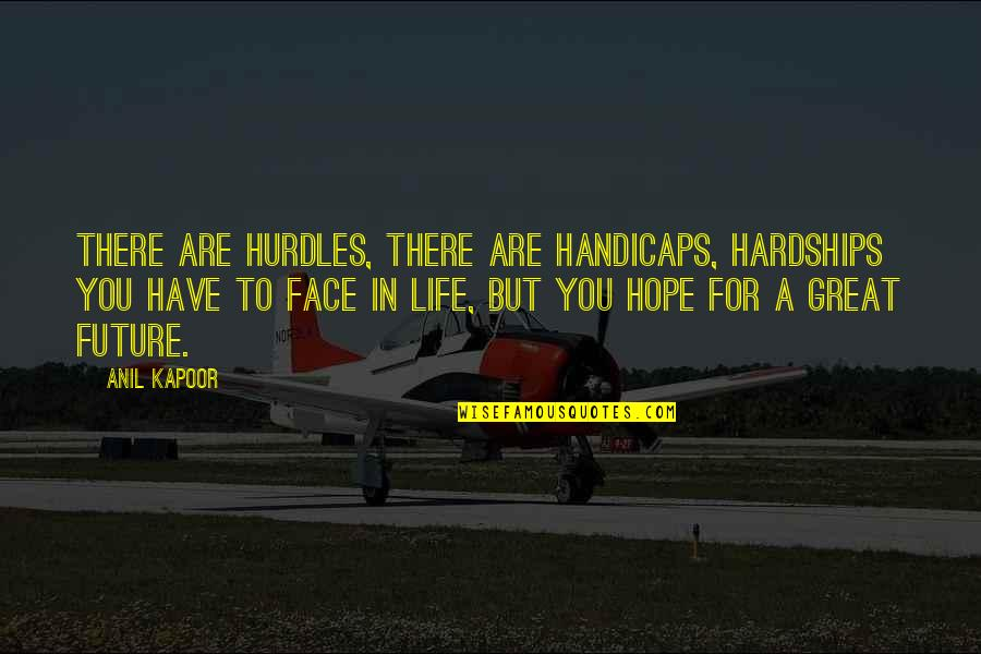 Hurdles Quotes By Anil Kapoor: There are hurdles, there are handicaps, hardships you