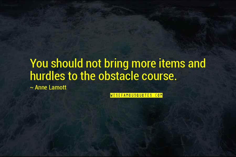 Hurdles Quotes By Anne Lamott: You should not bring more items and hurdles