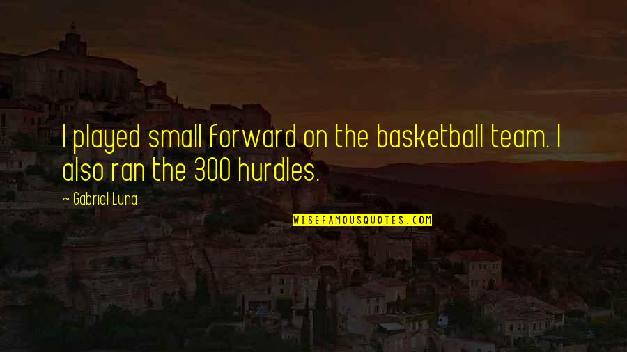 Hurdles Quotes By Gabriel Luna: I played small forward on the basketball team.
