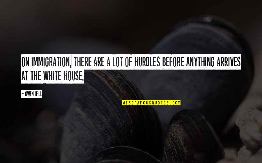 Hurdles Quotes By Gwen Ifill: On immigration, there are a lot of hurdles