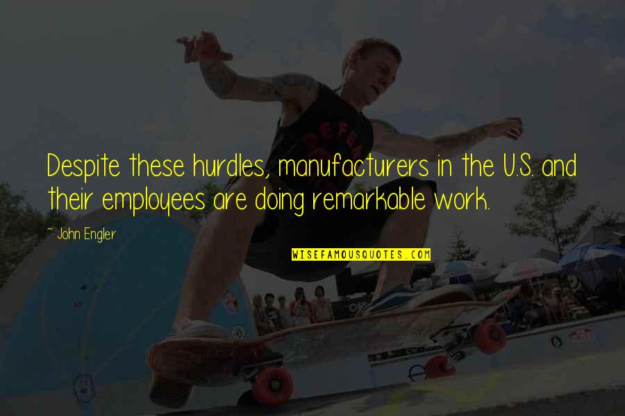 Hurdles Quotes By John Engler: Despite these hurdles, manufacturers in the U.S. and