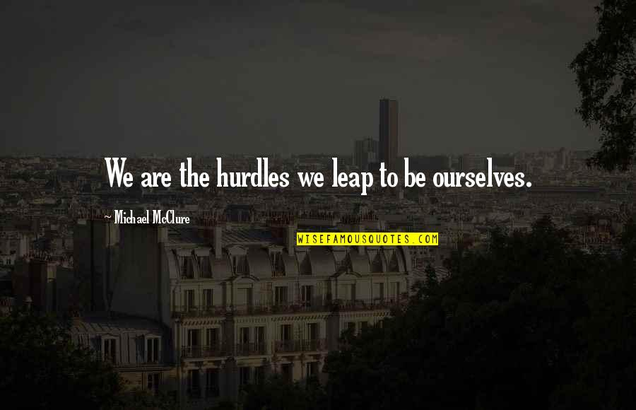 Hurdles Quotes By Michael McClure: We are the hurdles we leap to be